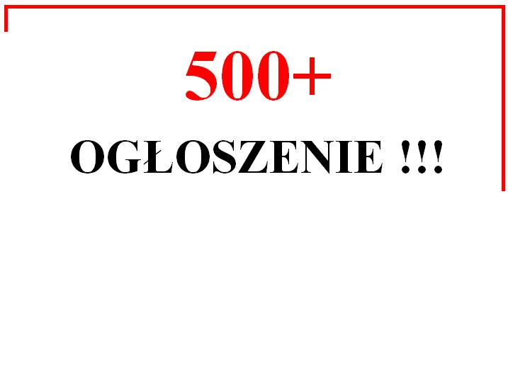 Ilustracja do informacji: 500+ OGŁOSZENIE !!!